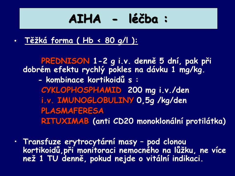AIHA - léčba : Těžká forma ( Hb < 80 g/l ): PREDNISON PREDNISON 1-2 g i.v. denně 5 dní, pak při dobrém efektu rychlý pokles na dávku 1 mg/kg. - kombin