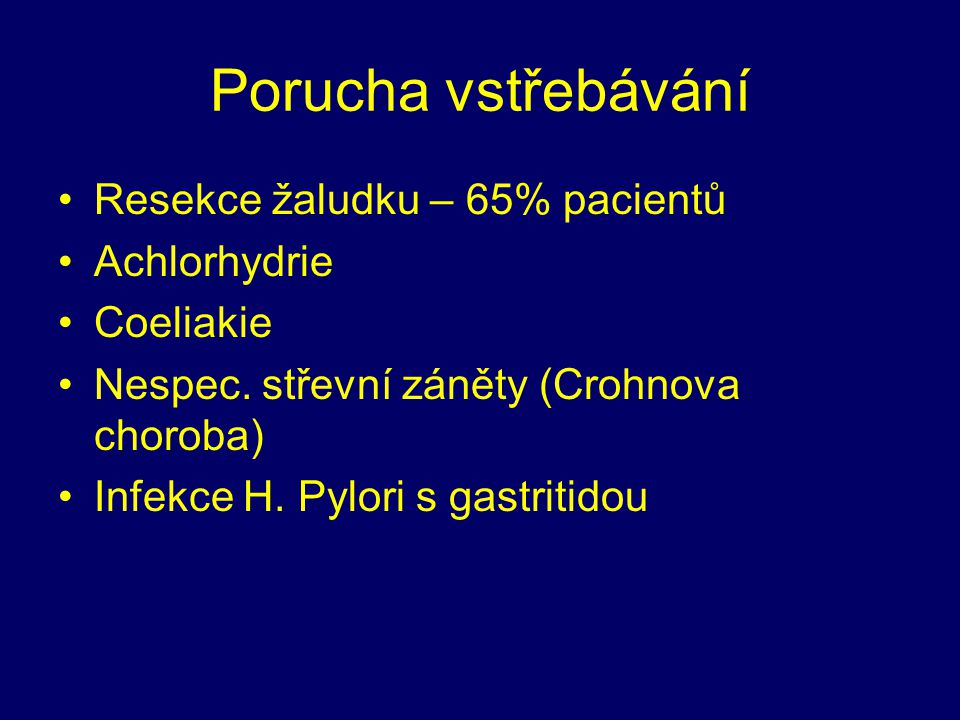 Porucha vstřebávání Resekce žaludku – 65% pacientů Achlorhydrie Coeliakie Nespec. střevní záněty (Crohnova choroba) Infekce H. Pylori s gastritidou