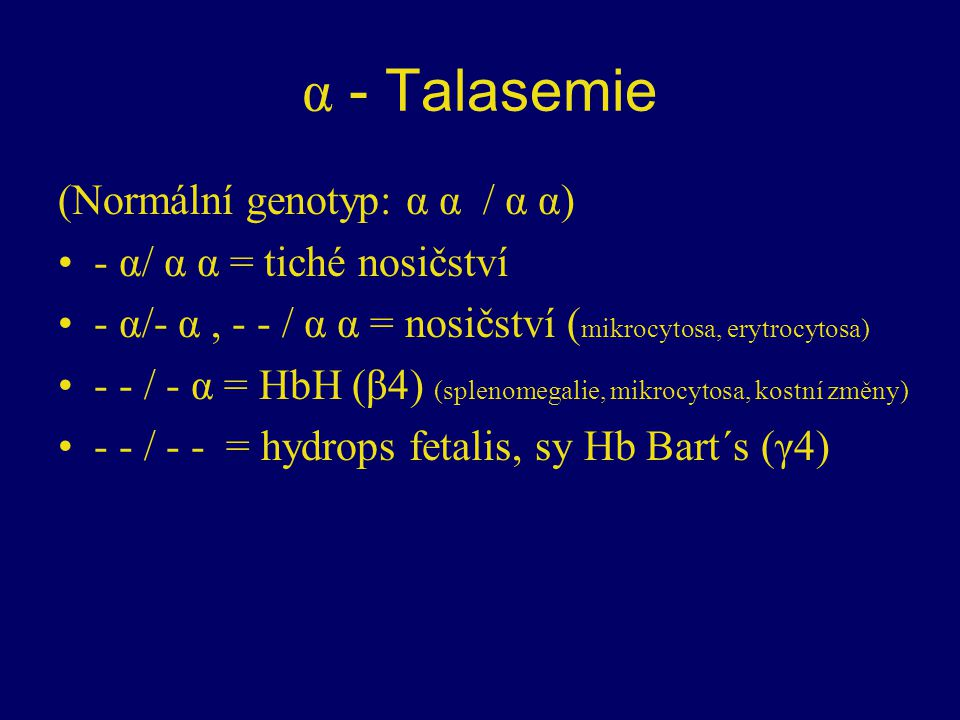α - Talasemie (Normální genotyp: α α / α α) - α/ α α = tiché nosičství - α/- α, - - / α α = nosičství ( mikrocytosa, erytrocytosa) - - / - α = HbH (β4) (splenomegalie, mikrocytosa, kostní změny) - - / - - = hydrops fetalis, sy Hb Bart´s (γ4)
