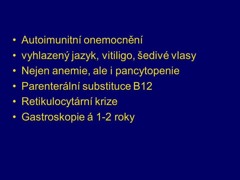 Autoimunitní onemocnění vyhlazený jazyk, vitiligo, šedivé vlasy Nejen anemie, ale i pancytopenie Parenterální substituce B12 Retikulocytární krize Gastroskopie á 1-2 roky