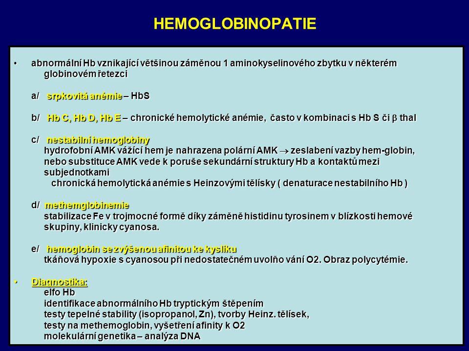 HEMOGLOBINOPATIE abnormální Hb vznikající většinou záměnou 1 aminokyselinového zbytku v některémabnormální Hb vznikající většinou záměnou 1 aminokyselinového zbytku v některém globinovém řetezci globinovém řetezci a/ srpkovitá anémie – HbS a/ srpkovitá anémie – HbS b/ Hb C, Hb D, Hb E – chronické hemolytické anémie, často v kombinaci s Hb S či  thal b/ Hb C, Hb D, Hb E – chronické hemolytické anémie, často v kombinaci s Hb S či  thal c/ nestabilní hemoglobiny c/ nestabilní hemoglobiny hydrofobní AMK vážící hem je nahrazena polární AMK  zeslabení vazby hem-globin, hydrofobní AMK vážící hem je nahrazena polární AMK  zeslabení vazby hem-globin, nebo substituce AMK vede k poruše sekundární struktury Hb a kontaktů mezi nebo substituce AMK vede k poruše sekundární struktury Hb a kontaktů mezi subjednotkami subjednotkami chronická hemolytická anémie s Heinzovými tělísky ( denaturace nestabilního Hb ) chronická hemolytická anémie s Heinzovými tělísky ( denaturace nestabilního Hb ) d/ methemglobinemie d/ methemglobinemie stabilizace Fe v trojmocné formě díky záměně histidinu tyrosinem v blízkosti hemové stabilizace Fe v trojmocné formě díky záměně histidinu tyrosinem v blízkosti hemové skupiny, klinicky cyanosa.