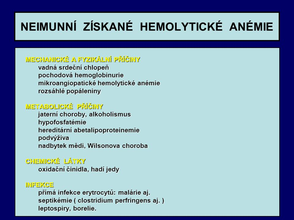 NEIMUNNÍ ZÍSKANÉ HEMOLYTICKÉ ANÉMIE MECHANICKÉ A FYZIKÁLNÍ PŘÍČINY MECHANICKÉ A FYZIKÁLNÍ PŘÍČINY vadná srdeční chlopeň vadná srdeční chlopeň pochodová hemoglobinurie pochodová hemoglobinurie mikroangiopatické hemolytické anémie mikroangiopatické hemolytické anémie rozsáhlé popáleniny rozsáhlé popáleniny METABOLICKÉ PŘÍČINY METABOLICKÉ PŘÍČINY jaterní choroby, alkoholismus jaterní choroby, alkoholismus hypofosfatémie hypofosfatémie hereditární abetalipoproteinemie hereditární abetalipoproteinemie podvýživa podvýživa nadbytek mědi, Wilsonova choroba nadbytek mědi, Wilsonova choroba CHEMICKÉ LÁTKY CHEMICKÉ LÁTKY oxidační činidla, hadí jedy oxidační činidla, hadí jedy INFEKCE INFEKCE přímá infekce erytrocytů: malárie aj.