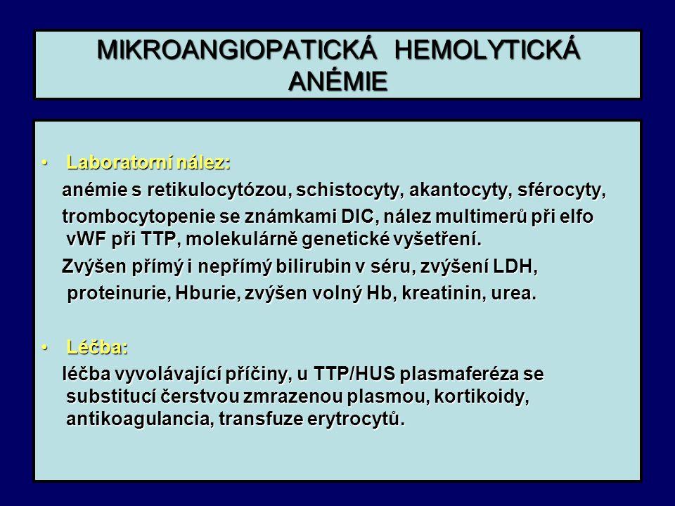 MIKROANGIOPATICKÁ HEMOLYTICKÁ ANÉMIE Laboratorní nález:Laboratorní nález: anémie s retikulocytózou, schistocyty, akantocyty, sférocyty, anémie s retikulocytózou, schistocyty, akantocyty, sférocyty, trombocytopenie se známkami DIC, nález multimerů při elfo vWF při TTP, molekulárně genetické vyšetření.
