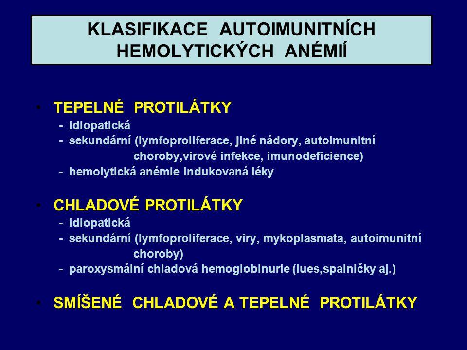 KLASIFIKACE AUTOIMUNITNÍCH HEMOLYTICKÝCH ANÉMIÍ TEPELNÉ PROTILÁTKY - idiopatická - sekundární (lymfoproliferace, jiné nádory, autoimunitní choroby,virové infekce, imunodeficience) - hemolytická anémie indukovaná léky CHLADOVÉ PROTILÁTKY - idiopatická - sekundární (lymfoproliferace, viry, mykoplasmata, autoimunitní choroby) - paroxysmální chladová hemoglobinurie (lues,spalničky aj.) SMÍŠENÉ CHLADOVÉ A TEPELNÉ PROTILÁTKY