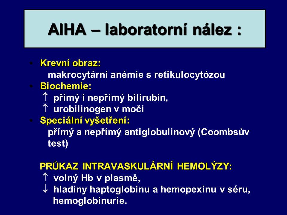AIHA – laboratorní nález : Krevní obraz:Krevní obraz: makrocytární anémie s retikulocytózou Biochemie:Biochemie:  přímý i nepřímý bilirubin,  urobilinogen v moči Speciální vyšetření:Speciální vyšetření: přímý a nepřímý antiglobulinový (Coombsův test) PRŮKAZ INTRAVASKULÁRNÍ HEMOLÝZY:  volný Hb v plasmě,  hladiny haptoglobinu a hemopexinu v séru, hemoglobinurie.