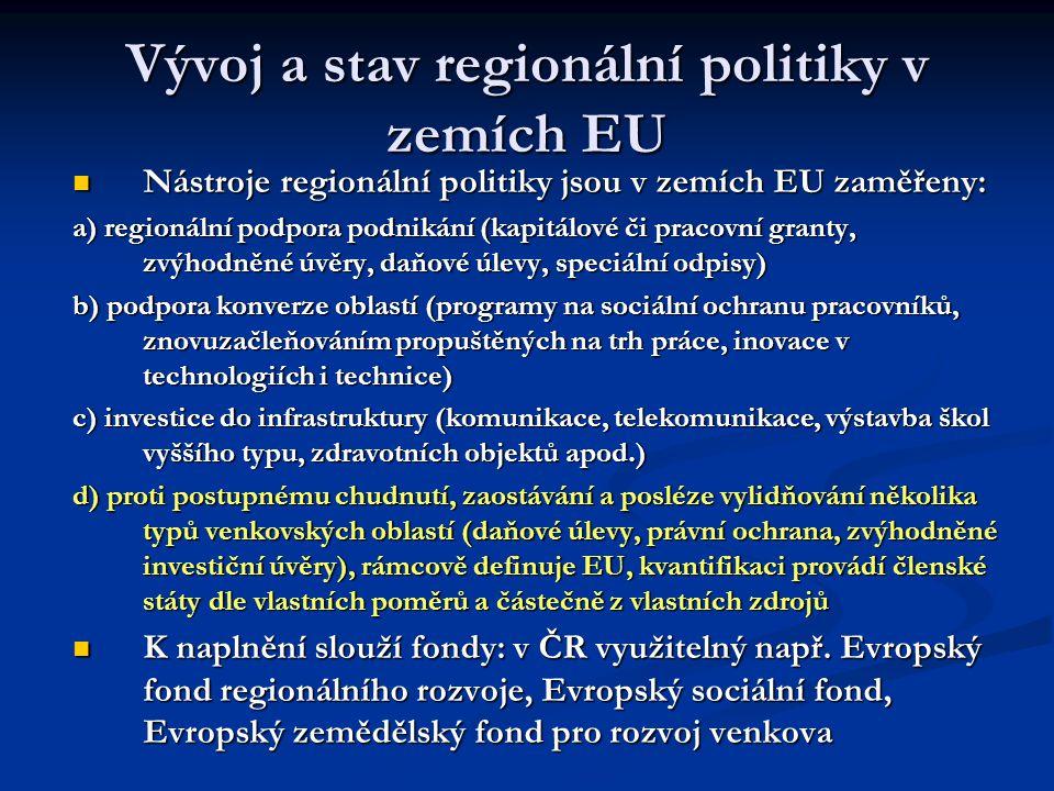 Vývoj a stav regionální politiky v zemích EU Nástroje regionální politiky jsou v zemích EU zaměřeny: Nástroje regionální politiky jsou v zemích EU zaměřeny: a) regionální podpora podnikání (kapitálové či pracovní granty, zvýhodněné úvěry, daňové úlevy, speciální odpisy) b) podpora konverze oblastí (programy na sociální ochranu pracovníků, znovuzačleňováním propuštěných na trh práce, inovace v technologiích i technice) c) investice do infrastruktury (komunikace, telekomunikace, výstavba škol vyššího typu, zdravotních objektů apod.) d) proti postupnému chudnutí, zaostávání a posléze vylidňování několika typů venkovských oblastí (daňové úlevy, právní ochrana, zvýhodněné investiční úvěry), rámcově definuje EU, kvantifikaci provádí členské státy dle vlastních poměrů a částečně z vlastních zdrojů K naplnění slouží fondy: v ČR využitelný např.