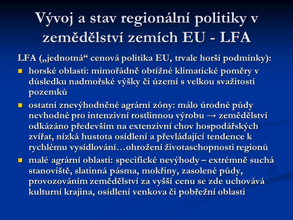 """Vývoj a stav regionální politiky v zemědělství zemích EU - LFA LFA (""""jednotná cenová politika EU, trvale horší podmínky): horské oblasti: mimořádně obtížné klimatické poměry v důsledku nadmořské výšky či území s velkou svažitostí pozemků horské oblasti: mimořádně obtížné klimatické poměry v důsledku nadmořské výšky či území s velkou svažitostí pozemků ostatní znevýhodněné agrární zóny: málo úrodné půdy nevhodné pro intenzivní rostlinnou výrobu → zemědělství odkázáno především na extenzivní chov hospodářských zvířat, nízká hustota osídlení a převládající tendence k rychlému vysídlování…ohrožení životaschopnosti regionů ostatní znevýhodněné agrární zóny: málo úrodné půdy nevhodné pro intenzivní rostlinnou výrobu → zemědělství odkázáno především na extenzivní chov hospodářských zvířat, nízká hustota osídlení a převládající tendence k rychlému vysídlování…ohrožení životaschopnosti regionů malé agrární oblasti: specifické nevýhody – extrémně suchá stanoviště, slatinná pásma, mokřiny, zasolené půdy, provozováním zemědělství za vyšší cenu se zde uchovává kulturní krajina, osídlení venkova či pobřežní oblasti malé agrární oblasti: specifické nevýhody – extrémně suchá stanoviště, slatinná pásma, mokřiny, zasolené půdy, provozováním zemědělství za vyšší cenu se zde uchovává kulturní krajina, osídlení venkova či pobřežní oblasti"""