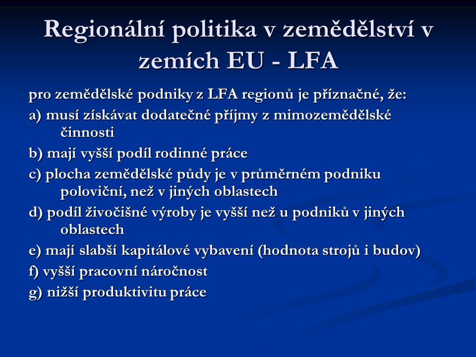Vybraná opatření zemědělské regionální politiky v zemích EU 1) vyrovnávací příplatek k doplnění nedostatečných zemědělských důchodů dle velké dobytčí jednotky či ha zememědělské půdy, 2) preference při poskytování dotací na investiční výstavbu a 3) speciální programy zaměřené na problémy jednotlivých regionů (zemědělství i rozvoj míst, malých měst a obcí) 1) vyrovnávací příplatek k doplnění nedostatečných zemědělských důchodů dle velké dobytčí jednotky či ha zememědělské půdy, 2) preference při poskytování dotací na investiční výstavbu a 3) speciální programy zaměřené na problémy jednotlivých regionů (zemědělství i rozvoj míst, malých měst a obcí) ad 1) představuje nejvyšší částku na strukturální změny ad 1) představuje nejvyšší částku na strukturální změny žádný nárok na ad 1) není u ploch, kde se pěstuje pšenice s výjimkou tvrdé pšenice a výnosů trvale pod limitem, žádný nárok na ad 1) není u ploch, na nichž se pěstuje cukrovka, víno a ovocné sady žádný nárok na ad 1) není u ploch, kde se pěstuje pšenice s výjimkou tvrdé pšenice a výnosů trvale pod limitem, žádný nárok na ad 1) není u ploch, na nichž se pěstuje cukrovka, víno a ovocné sady