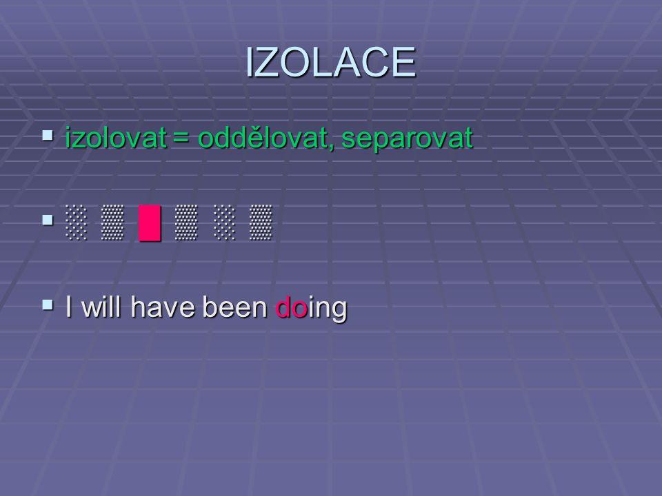 IZOLACE  izolovat = oddělovat, separovat  ░ ▒ █ ▒ ░ ▒  I will have been doing