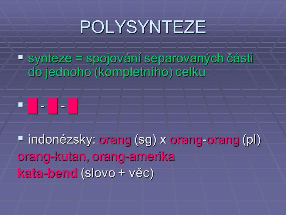  synteze = spojování separovaných části do jednoho (kompletního) celku  █ - █ - █  indonézsky: orang (sg) x orang-orang (pl) orang-kutan, orang-amerika kata-bend (slovo + věc) POLYSYNTEZE