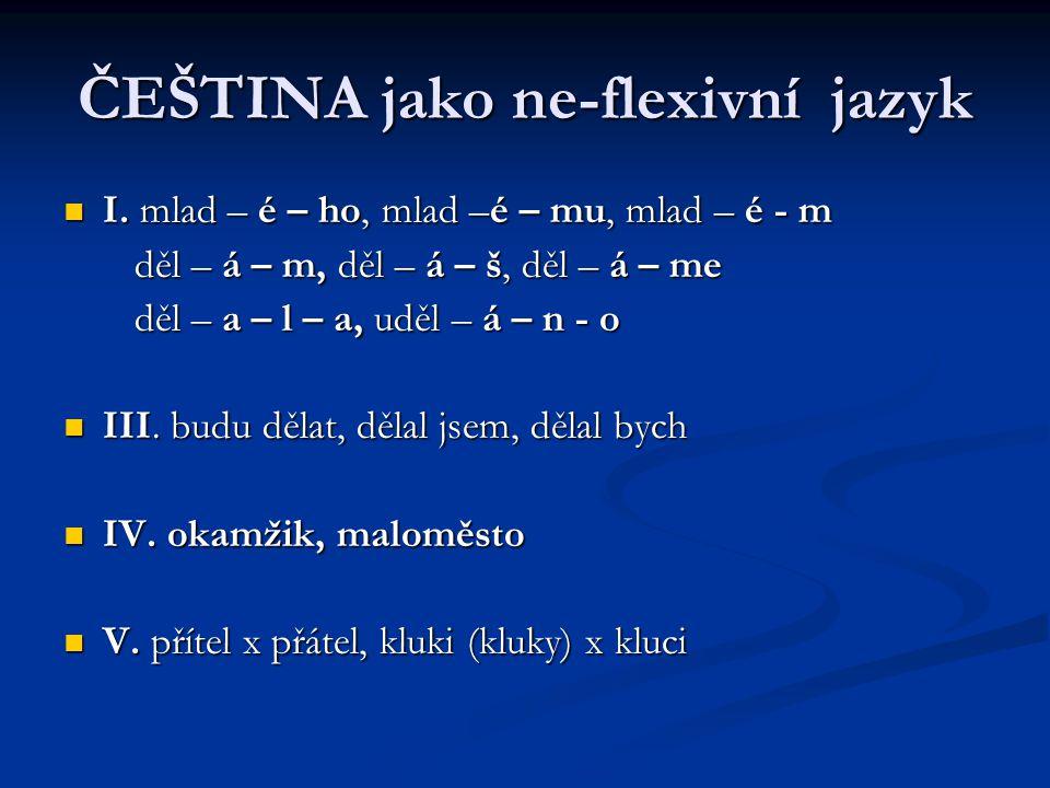 ČEŠTINA jako ne-flexivní jazyk I. mlad – é – ho, mlad –é – mu, mlad – é - m I.