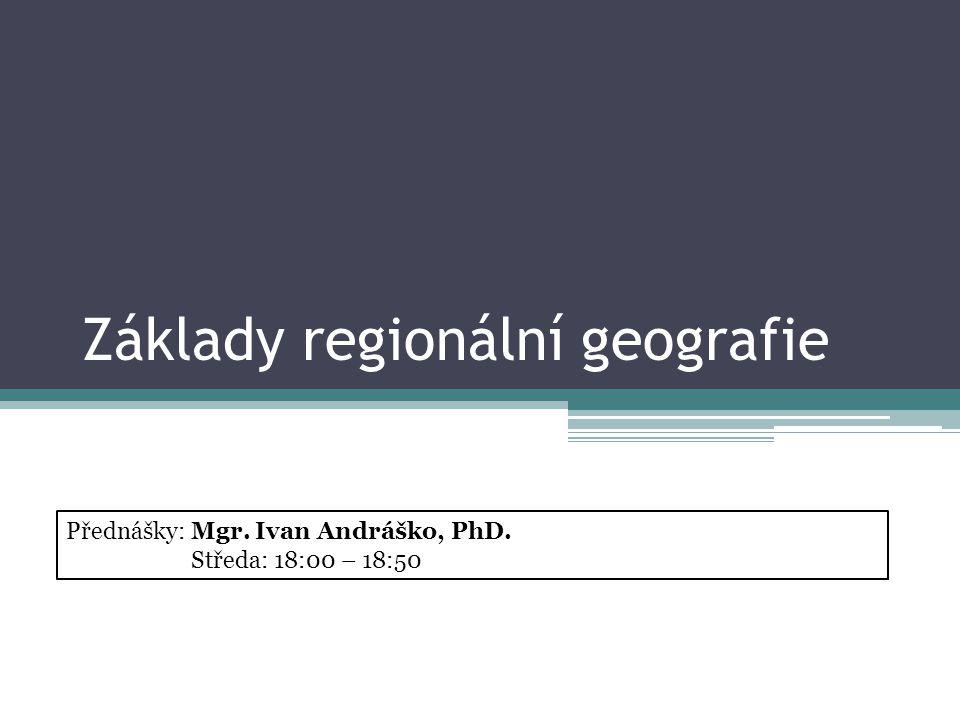 Základy regionální geografie Přednášky: Mgr. Ivan Andráško, PhD. Středa: 18:00 – 18:50