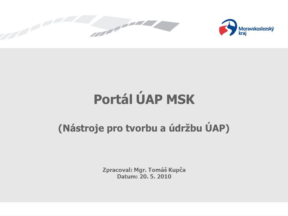 Portál ÚAP MSK (Nástroje pro tvorbu a údržbu ÚAP) Zpracoval: Mgr. Tomáš Kupča Datum: 20. 5. 2010