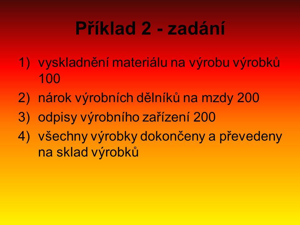Příklad 2 - zadání 1)vyskladnění materiálu na výrobu výrobků 100 2)nárok výrobních dělníků na mzdy 200 3)odpisy výrobního zařízení 200 4)všechny výrob