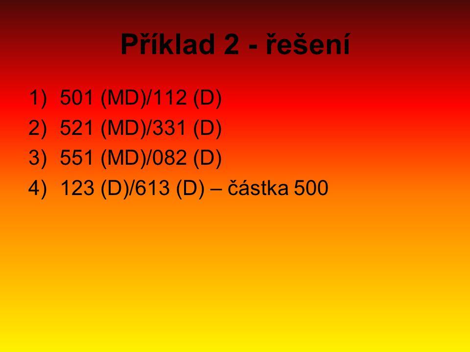 Příklad 2 - řešení 1)501 (MD)/112 (D) 2)521 (MD)/331 (D) 3)551 (MD)/082 (D) 4)123 (D)/613 (D) – částka 500