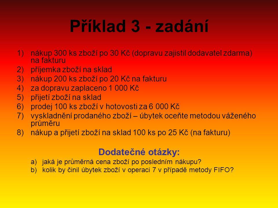 Příklad 3 - zadání 1)nákup 300 ks zboží po 30 Kč (dopravu zajistil dodavatel zdarma) na fakturu 2)příjemka zboží na sklad 3)nákup 200 ks zboží po 20 K