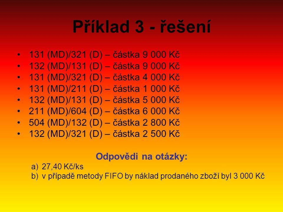 Příklad 3 - řešení 131 (MD)/321 (D) – částka 9 000 Kč 132 (MD)/131 (D) – částka 9 000 Kč 131 (MD)/321 (D) – částka 4 000 Kč 131 (MD)/211 (D) – částka