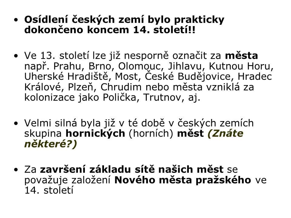 Osídlení českých zemí bylo prakticky dokončeno koncem 14. století!! Ve 13. století lze již nesporně označit za města např. Prahu, Brno, Olomouc, Jihla