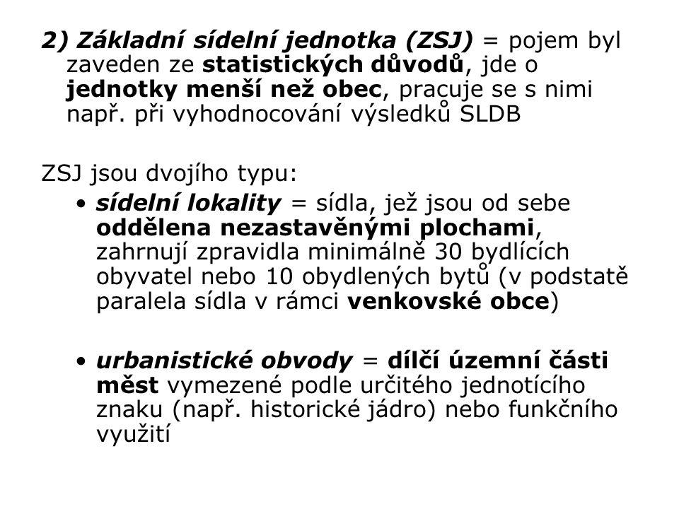 2) Základní sídelní jednotka (ZSJ) = pojem byl zaveden ze statistických důvodů, jde o jednotky menší než obec, pracuje se s nimi např. při vyhodnocová