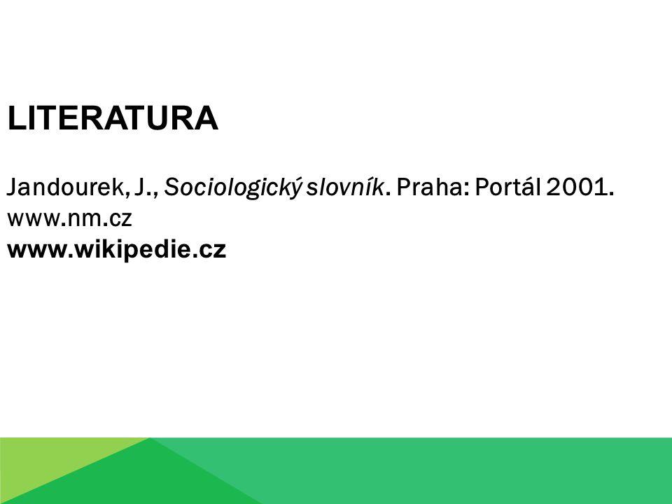 Jandourek, J., Sociologický slovník. Praha: Portál 2001. www.nm.cz www.wikipedie.cz LITERATURA