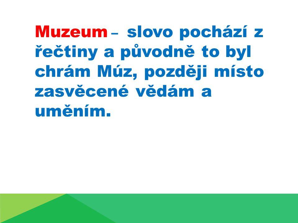Muzeum – slovo pochází z řečtiny a původně to byl chrám Múz, později místo zasvěcené vědám a uměním.