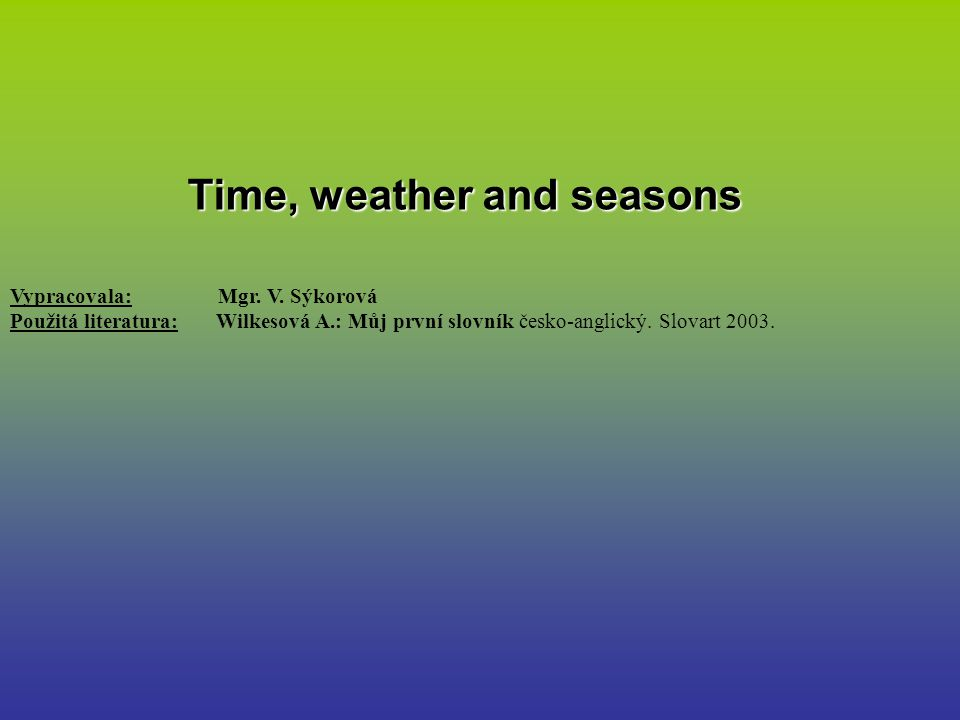 Time, weather and seasons Vypracovala: Mgr.V.