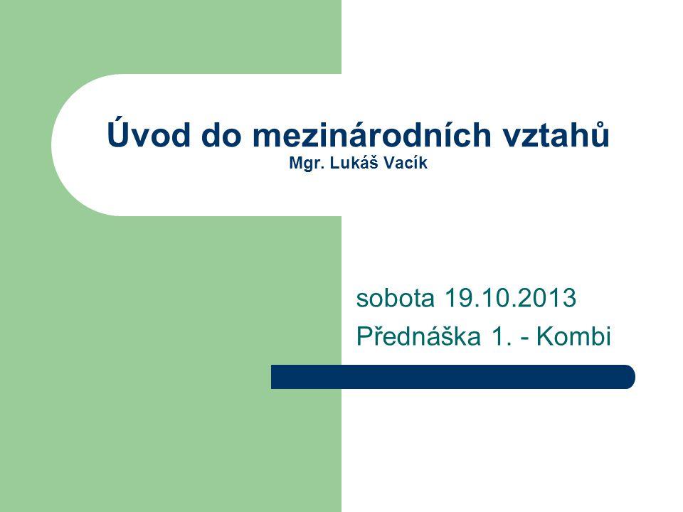 Úvod do mezinárodních vztahů Mgr. Lukáš Vacík sobota 19.10.2013 Přednáška 1. - Kombi