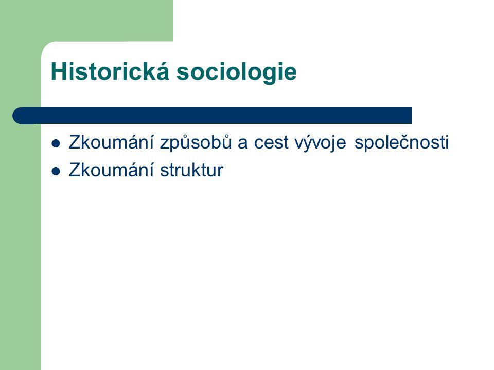Historická sociologie Zkoumání způsobů a cest vývoje společnosti Zkoumání struktur