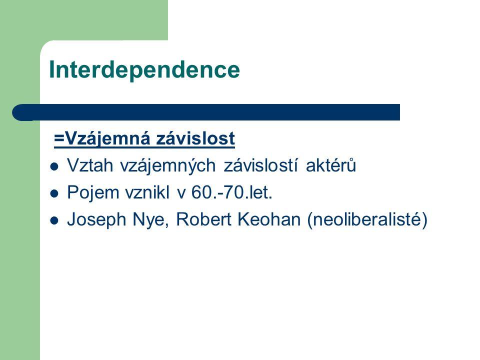 Interdependence =Vzájemná závislost Vztah vzájemných závislostí aktérů Pojem vznikl v 60.-70.let. Joseph Nye, Robert Keohan (neoliberalisté)