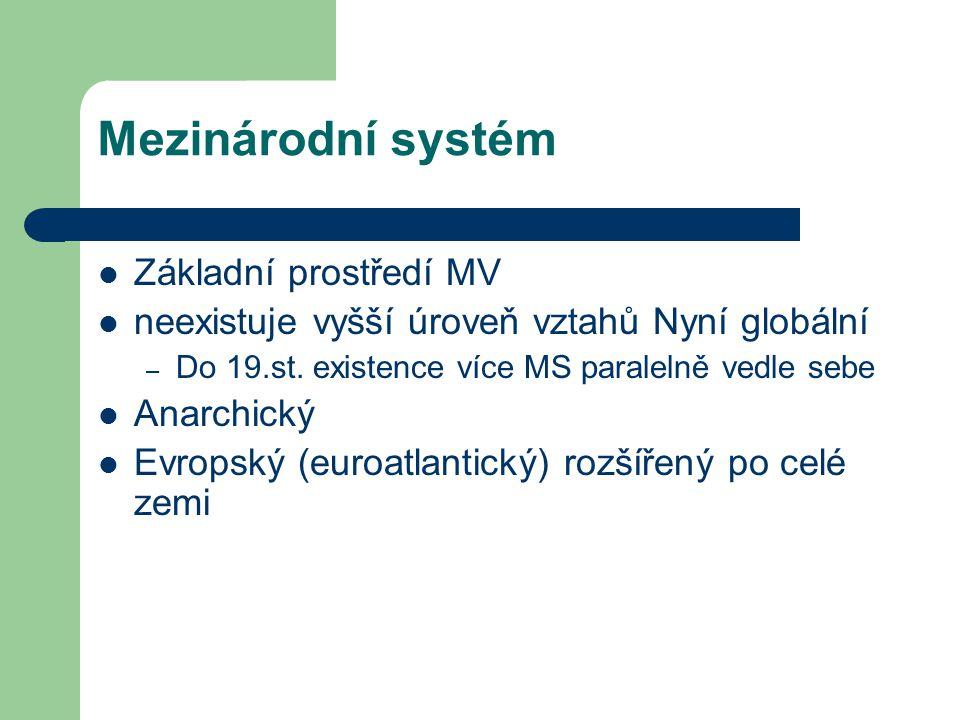 Mezinárodní systém Základní prostředí MV neexistuje vyšší úroveň vztahů Nyní globální – Do 19.st. existence více MS paralelně vedle sebe Anarchický Ev