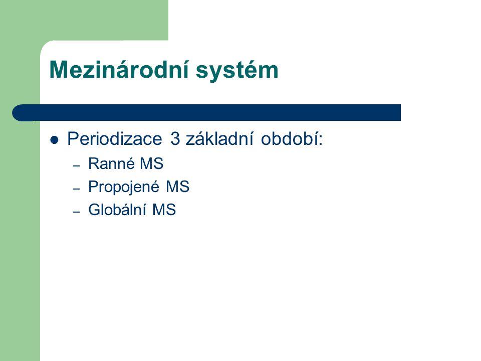 Mezinárodní systém Periodizace 3 základní období: – Ranné MS – Propojené MS – Globální MS