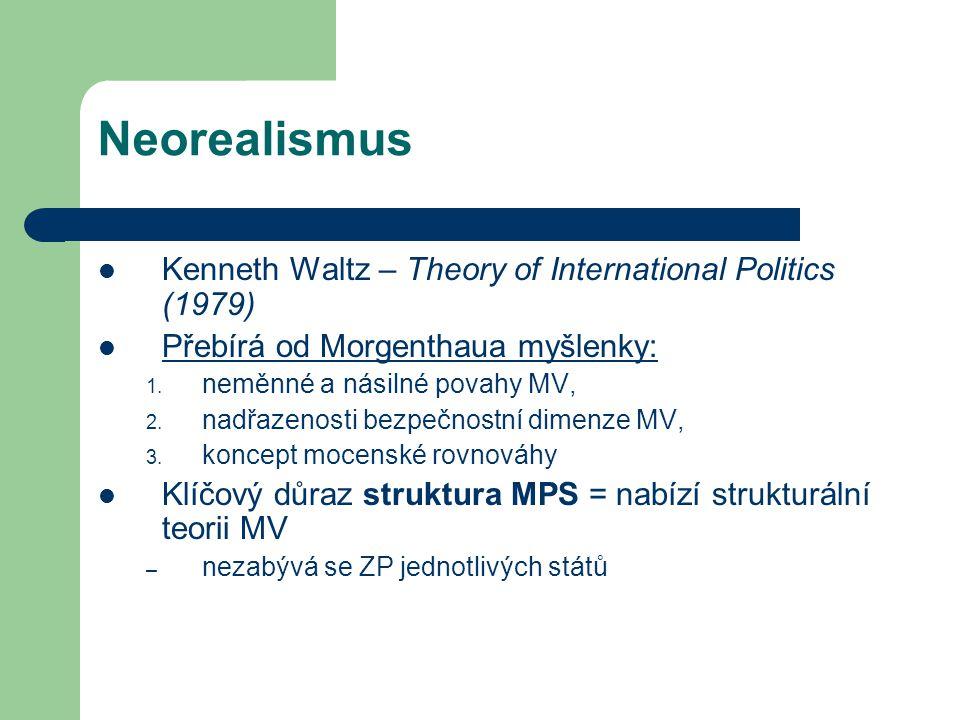 Neorealismus Kenneth Waltz – Theory of International Politics (1979) Přebírá od Morgenthaua myšlenky: 1. neměnné a násilné povahy MV, 2. nadřazenosti