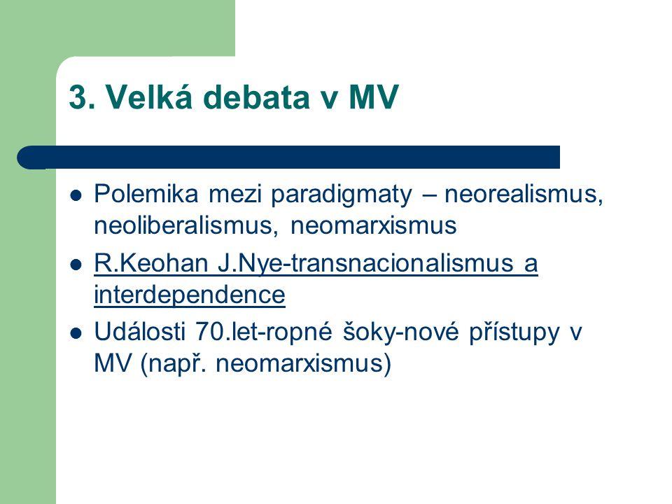 3. Velká debata v MV Polemika mezi paradigmaty – neorealismus, neoliberalismus, neomarxismus R.Keohan J.Nye-transnacionalismus a interdependence Událo