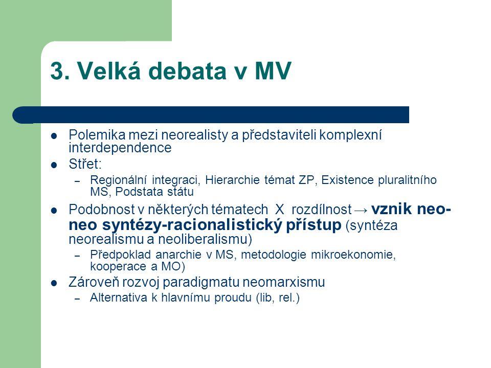 3. Velká debata v MV Polemika mezi neorealisty a představiteli komplexní interdependence Střet: – Regionální integraci, Hierarchie témat ZP, Existence