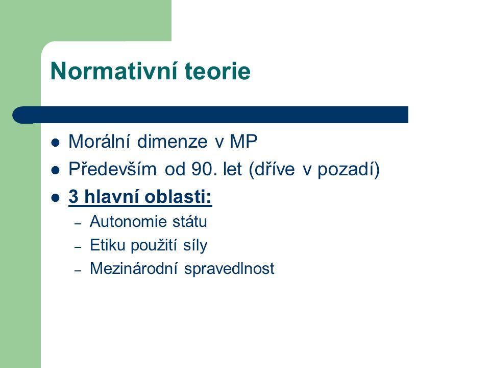 Normativní teorie Morální dimenze v MP Především od 90. let (dříve v pozadí) 3 hlavní oblasti: – Autonomie státu – Etiku použití síly – Mezinárodní sp