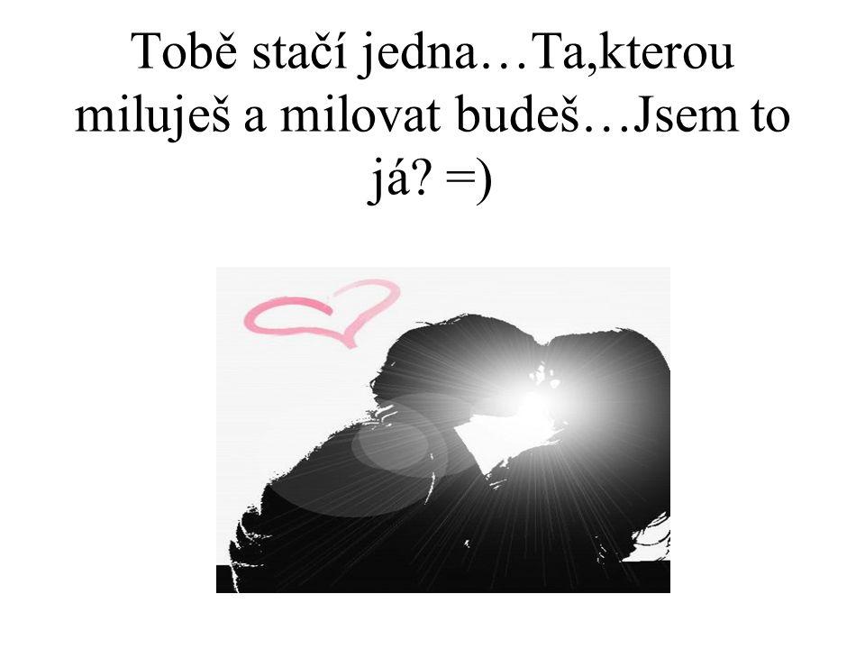 Tobě stačí jedna…Ta,kterou miluješ a milovat budeš…Jsem to já? =)