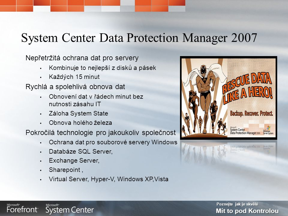 Poznejte jak je skvělé Mít to pod Kontrolou DPM 2007 Continuous Data Protection for Windows Application and File Servers Rapid & Reliable Recovery from disk instead of tape Advanced Technology for enterprises of all sizes with integrated Disk & Tape Up to Every 15 minutes DPM 2007 Online Snapshots (up to 512) Disk-based Recovery Offline tape Tape-based Archive Active Directory® System State Windows Server 2003 Windows Server 2008 file shares and directories Windows XP Windows Vista