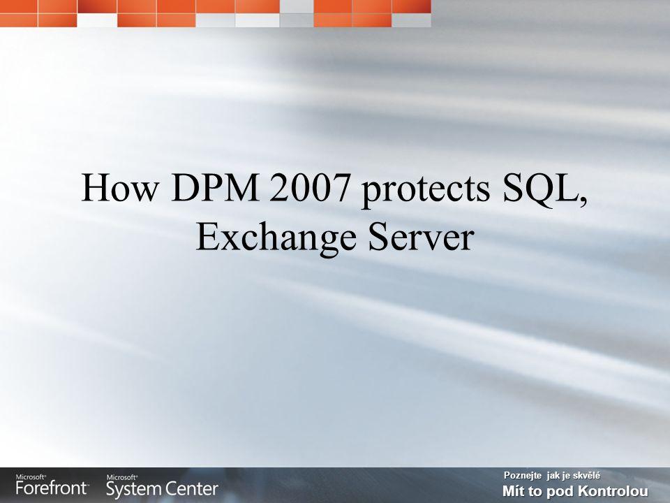 Poznejte jak je skvělé Mít to pod Kontrolou How DPM 2007 protects SQL, Exchange Server