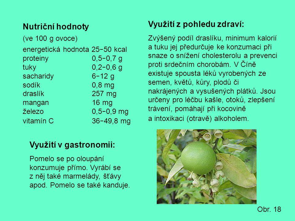 Nutriční hodnoty (ve 100 g ovoce) energetická hodnota 25 − 50 kcal proteiny 0,5 − 0,7 g tuky 0,2 − 0,6 g sacharidy 6 − 12 g sodík 0,8 mg draslík 257 m