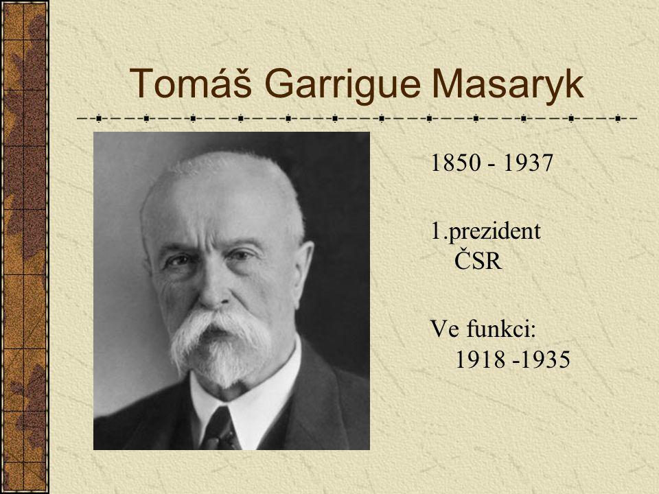 Tomáš Garrigue Masaryk 1850 - 1937 1.prezident ČSR Ve funkci: 1918 -1935