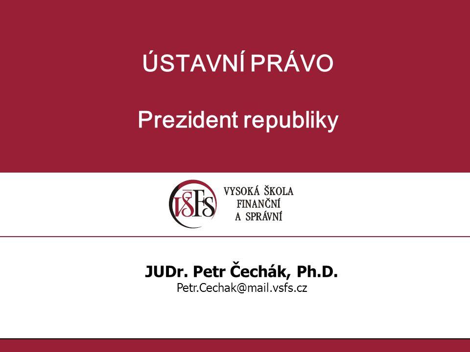 ÚSTAVNÍ PRÁVO Prezident republiky JUDr. Petr Čechák, Ph.D. Petr.Cechak@mail.vsfs.cz
