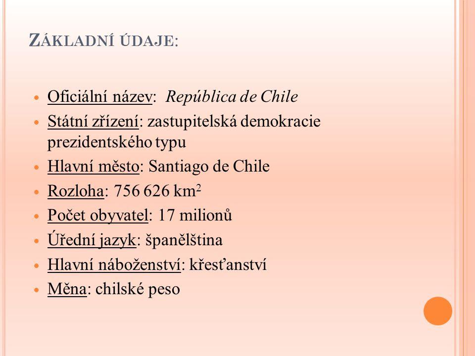 D ĚJINY C HILE 1540 – dobytí severní části Chile Španěly 1818 – nezávislost na Španělsku 1891 – občanská válka (vznik parlamentní demokracie) 1924 - 1932 – období nestability a diktatur 1932 - 1952 – Radikální strana (obnovení demokracie) 1952 - 1958 – prezident Carlos Ibáñez del Campo 1958 - 1964 - prezident Jorge Alessandri