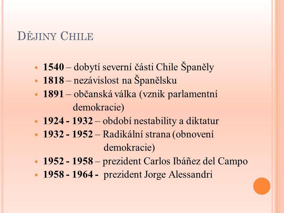 D ĚJINY C HILE 1540 – dobytí severní části Chile Španěly 1818 – nezávislost na Španělsku 1891 – občanská válka (vznik parlamentní demokracie) 1924 - 1