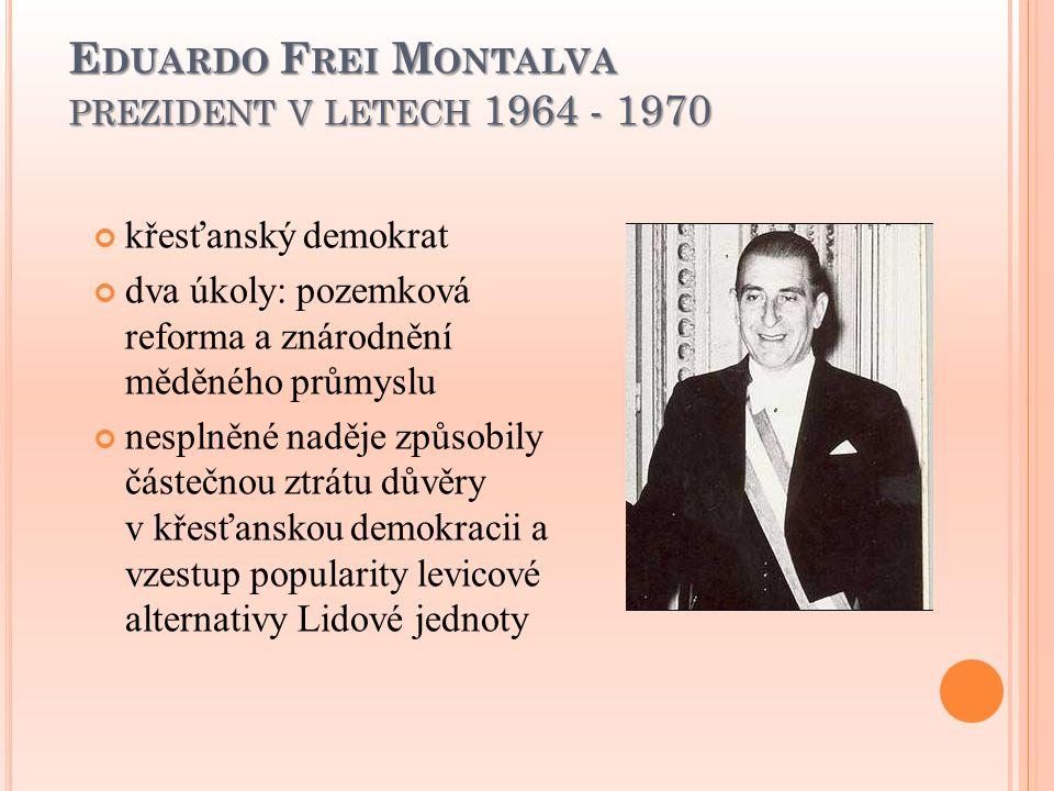 E DUARDO F REI M ONTALVA PREZIDENT V LETECH 1964 - 1970 křesťanský demokrat dva úkoly: pozemková reforma a znárodnění měděného průmyslu nesplněné nadě