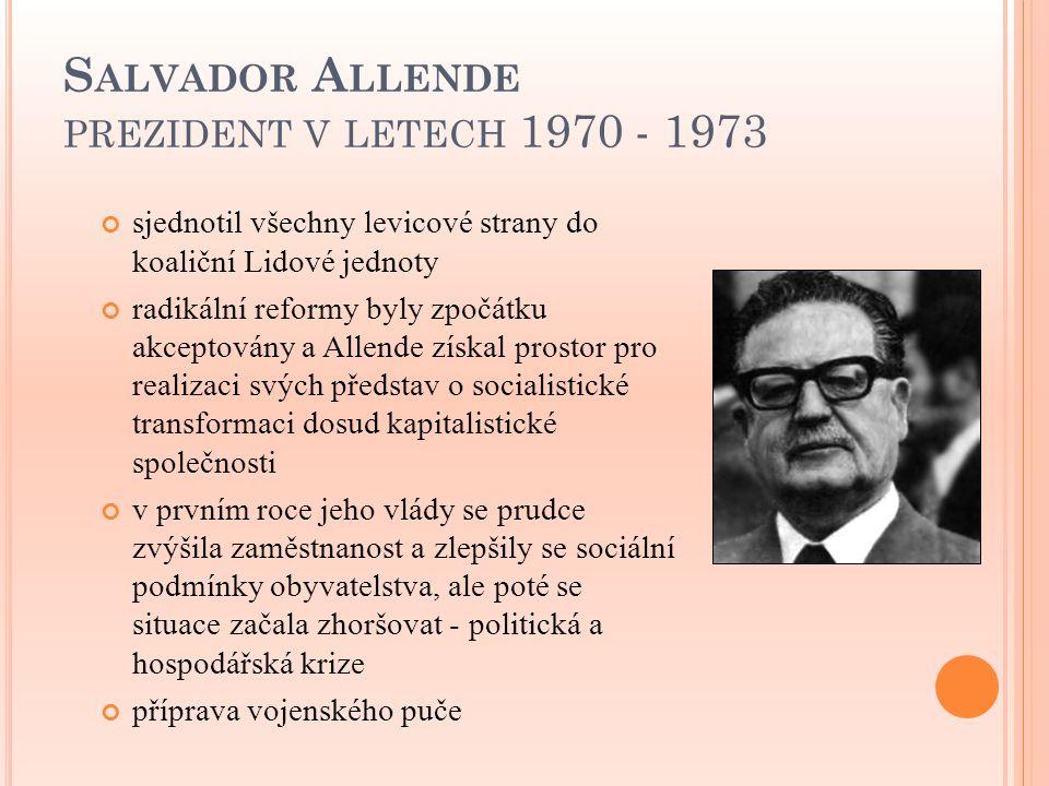 S ALVADOR A LLENDE PREZIDENT V LETECH 1970 - 1973 sjednotil všechny levicové strany do koaliční Lidové jednoty radikální reformy byly zpočátku akcepto