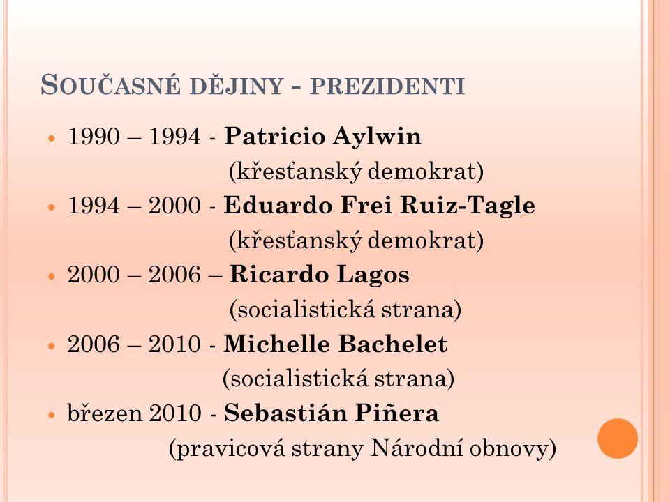 S OUČASNÉ DĚJINY - PREZIDENTI 1990 – 1994 - Patricio Aylwin (křesťanský demokrat) 1994 – 2000 - Eduardo Frei Ruiz-Tagle (křesťanský demokrat) 2000 – 2