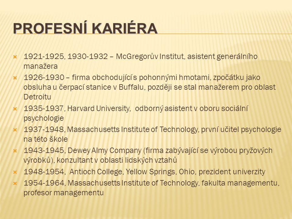 PROFESNÍ KARIÉRA  1921-1925, 1930-1932 – McGregorův Institut, asistent generálního manažera  1926-1930 – firma obchodující s pohonnými hmotami, zpočátku jako obsluha u čerpací stanice v Buffalu, později se stal manažerem pro oblast Detroitu  1935-1937, Harvard University, odborný asistent v oboru sociální psychologie  1937-1948, Massachusetts Institute of Technology, první učitel psychologie na této škole  1943-1945, Dewey Almy Company (firma zabývající se výrobou pryžových výrobků), konzultant v oblasti lidských vztahů  1948-1954, Antioch College, Yellow Springs, Ohio, prezident univerzity  1954-1964, Massachusetts Institute of Technology, fakulta managementu, profesor managementu