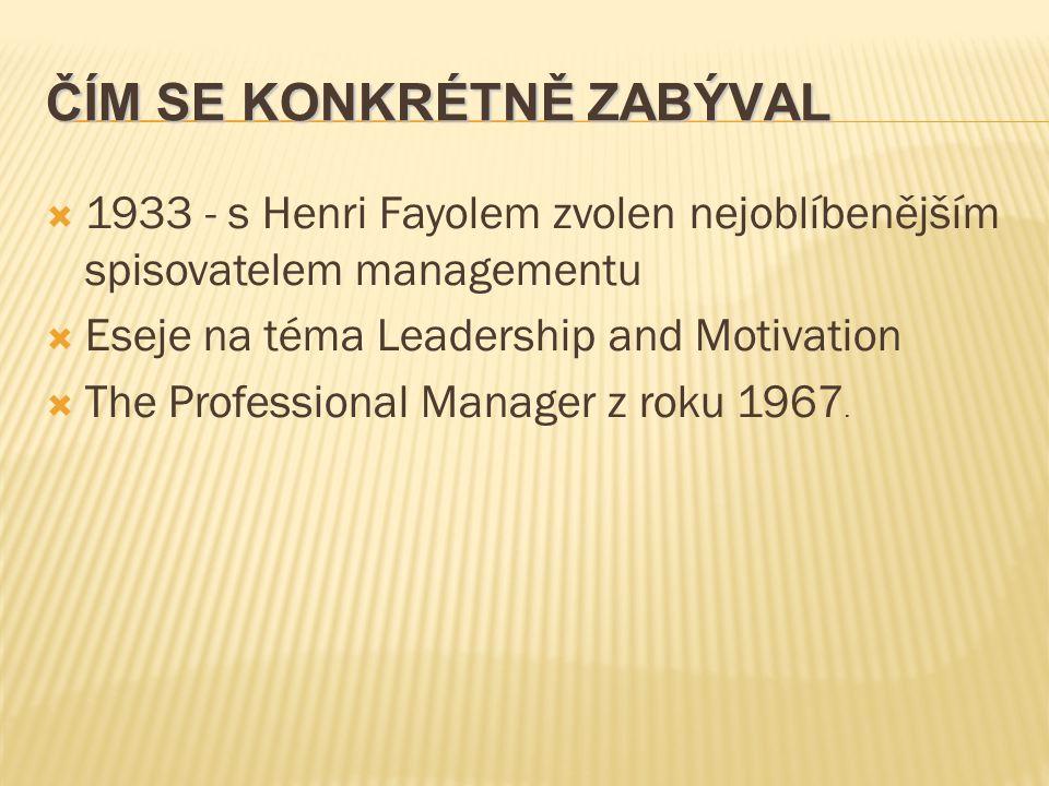 ČÍM SE KONKRÉTNĚ ZABÝVAL  1933 - s Henri Fayolem zvolen nejoblíbenějším spisovatelem managementu  Eseje na téma Leadership and Motivation  The Professional Manager z roku 1967.