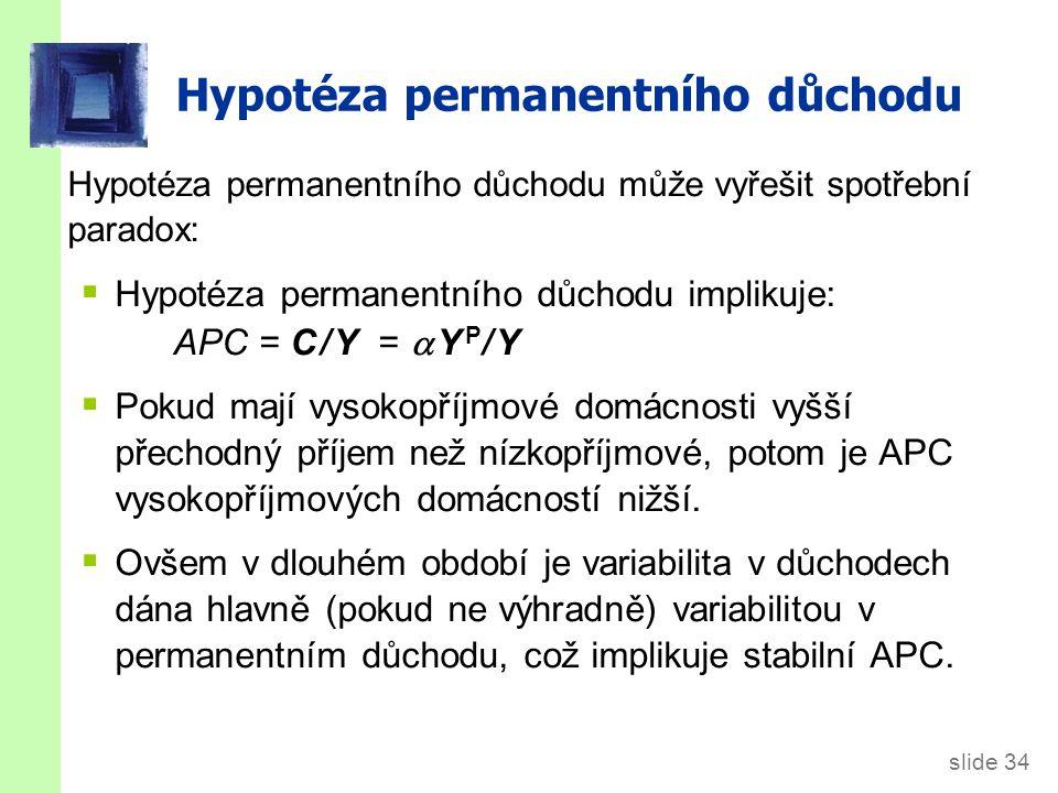 slide 34 Hypotéza permanentního důchodu může vyřešit spotřební paradox:  Hypotéza permanentního důchodu implikuje: APC = C / Y =   Y P / Y  Pokud