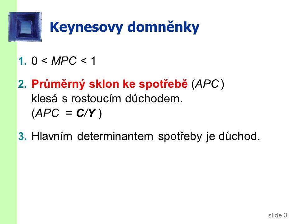 slide 3 Keynesovy domněnky 1. 0 < MPC < 1 2. Průměrný sklon ke spotřebě (APC ) klesá s rostoucím důchodem. (APC = C/Y ) 3. Hlavním determinantem spotř
